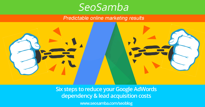 Six steps to reduce your Google AdWords dependency and lead acquisition costs